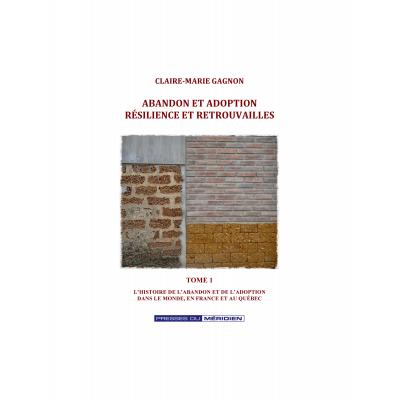 Abandon et adoption résilience et retrouvailles Tome 1:  L'histoire de l'abandon et de l'adoption dans le monde, en France et au Québec
